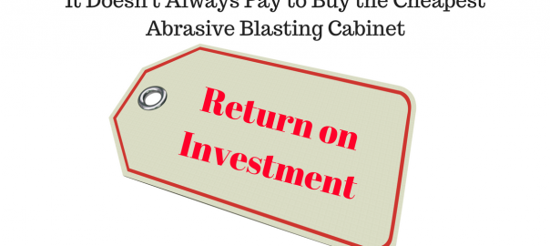 It Doesn't Always Pay to Buy the Cheapest Abrasive Blasting Cabinet